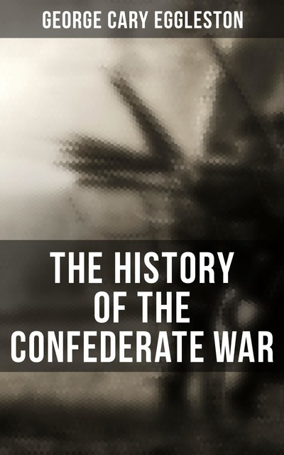 The History of the Confederate War, George Cary Eggleston