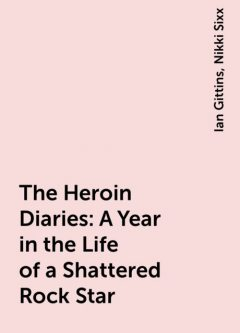The Heroin Diaries: A Year in the Life of a Shattered Rock Star, Nikki Sixx, Ian Gittins