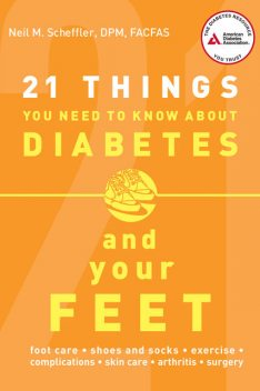 21 Things You Need to Know About Diabetes and Your Feet, Neil M. Scheffler