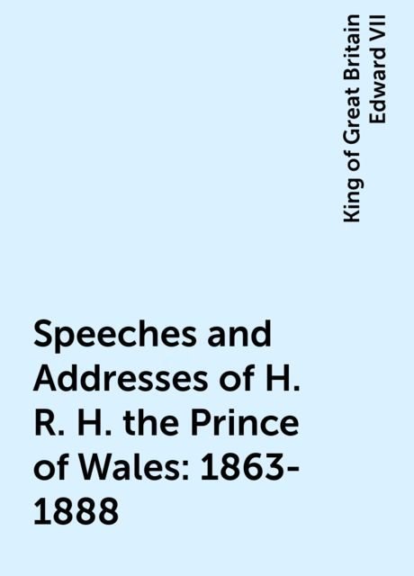 Speeches and Addresses of H. R. H. the Prince of Wales: 1863-1888, King of Great Britain Edward VII