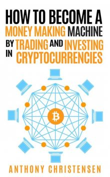 How to Become A Money Making Machine By Trading & Investing in Cryptocurrencies, Anthony Christensen