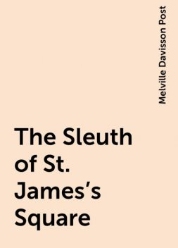 The Sleuth of St. James's Square, Melville Davisson Post