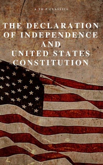 The Declaration of Independence and United States Constitution with Bill of Rights and all Amendments (Annotated), Thomas Jefferson, James Madison, Founding Fathers, A to Z Classics