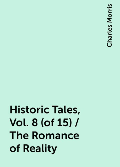 Historic Tales, Vol. 8 (of 15) / The Romance of Reality, Charles Morris