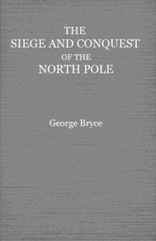 The Siege and Conquest of the North Pole, George Bryce
