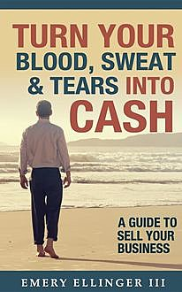 Turn Your Blood, Sweat & Tears Into Cash, Emery Ellinger III