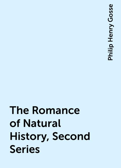 The Romance of Natural History, Second Series, Philip Henry Gosse