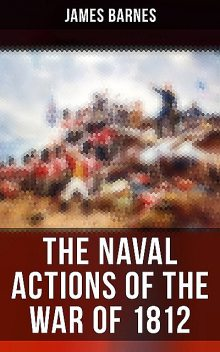 The Naval Actions of the War of 1812, James Barnes