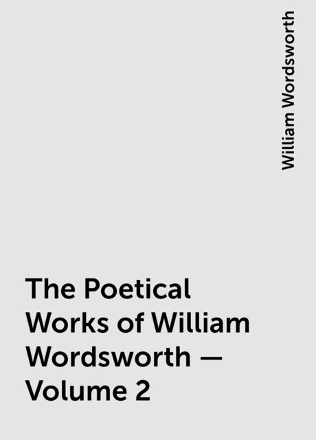 The Poetical Works of William Wordsworth — Volume 2, William Wordsworth