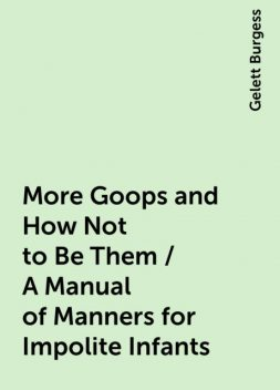 More Goops and How Not to Be Them / A Manual of Manners for Impolite Infants, Gelett Burgess
