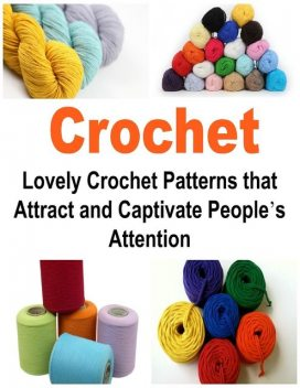 Crochet: Lovely Crochet Patterns that Attract and Captivate People's Attention, Dia Thabet
