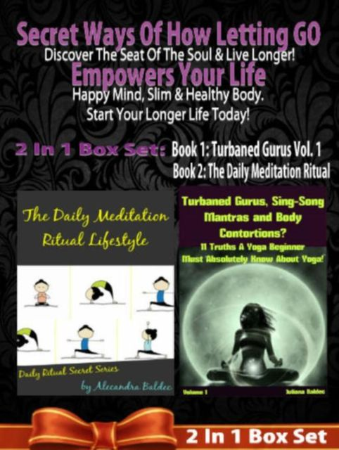 Secret Ways Of How Letting GO Empowers Your Life: Discover The Seat Of The Soul & Live Longer! Happy Mind, Slim & Healthy Body. Start Your Longer Life Today! – 2 In 1 Box Set, Juliana Baldec
