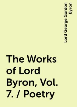 The Works of Lord Byron, Vol. 7. / Poetry, Lord George Gordon Byron