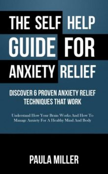 The Self Help Guide For Anxiety Relief: Discover 6 Proven Anxiety Relief Techniques That Work (LARGE PRINT), Paula Miller