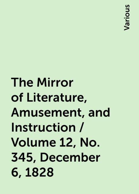 The Mirror of Literature, Amusement, and Instruction / Volume 12, No. 345, December 6, 1828, Various