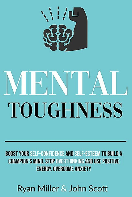 Mental Toughness: Boost Your Self-Confidence and Self-Esteem to Build a Champion's Mind. Stop Overthinking, Overcome Anxiety and Use Positive Energy, John, Ryan, Scott, Miller