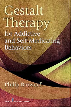 Gestalt Therapy for Addictive and Self-Medicating Behaviors, M.Div., Psy.D., Philip Brownell