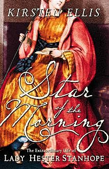 Star of the Morning: The Extraordinary Life of Lady Hester Stanhope (Text Only), Kirsten Ellis