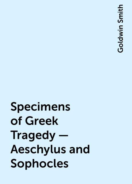 Specimens of Greek Tragedy — Aeschylus and Sophocles, Goldwin Smith