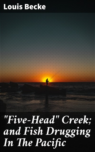 """""""Five-Head"""" Creek; and Fish Drugging In The Pacific, Louis Becke"""
