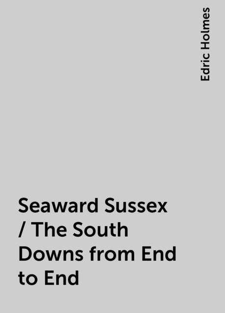 Seaward Sussex / The South Downs from End to End, Edric Holmes