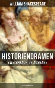 Historiendramen von William Shakespeare (Zweisprachige Ausgabe: Deutsch-Englisch), William Shakespeare