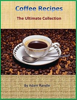 Coffee Recipes: The Ultimate Collection, Adam Randle