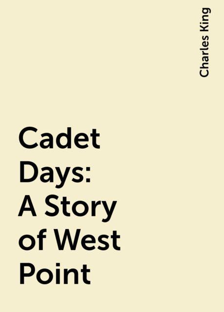 Cadet Days: A Story of West Point, Charles King