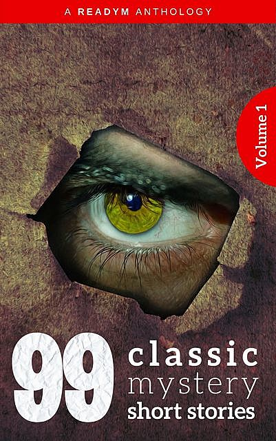 99 Classic Mystery Short Stories Vol.1, Arthur Conan Doyle, Arthur B.Reeve, Arthur Stringer, Carolyn Wells, Compton MacKenzie, E.Phillips Oppenheim, Algernon Blackwood, Eleanor H.Porter, Edgar Fawcett, Barry Pain, Edgar Wallace, Arthur Stanwood Pier, Arthur Quiller-Couch, Readym Anthologies