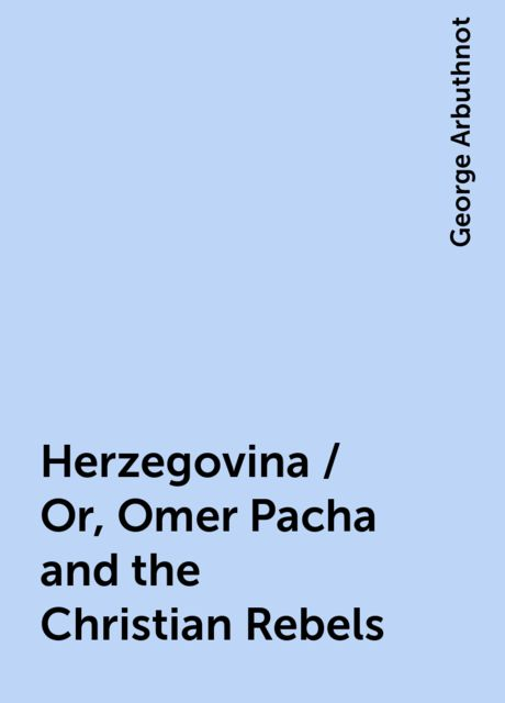 Herzegovina / Or, Omer Pacha and the Christian Rebels, George Arbuthnot