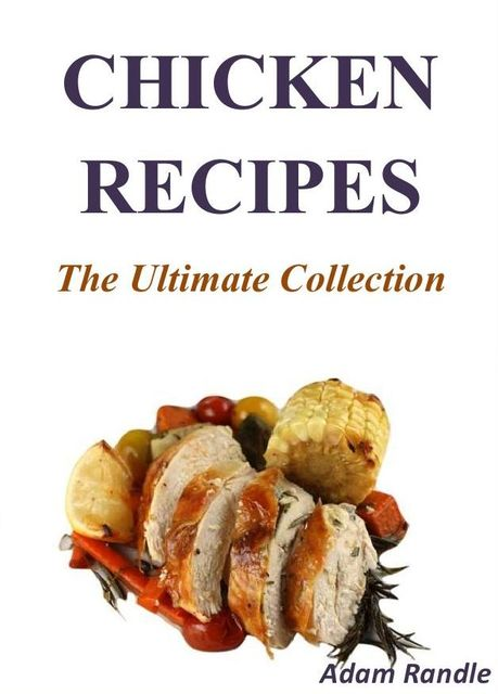 Chicken Recipes: The Ultimate Collection, Adam Randle