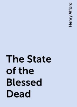 The State of the Blessed Dead, Henry Alford
