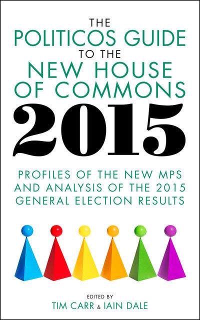 The Politicos Guide to the New House of Commons 2015, Iain Dale, Tim Carr