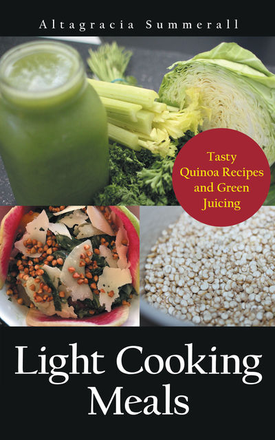 Light Cooking Meals: Tasty Quinoa Recipes and Green Juicing, Altagracia Summerall, Gricelda Galan