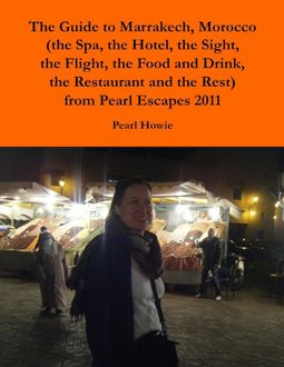 The Guide to Marrakech, Morocco (the Spa, the Hotel, the Sight, the Flight, the Food and Drink, the Restaurant and the Rest) from Pearl Escapes 2011, Pearl Howie