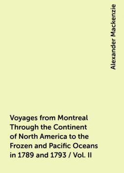 Voyages from Montreal Through the Continent of North America to the Frozen and Pacific Oceans in 1789 and 1793 / Vol. II, Alexander Mackenzie