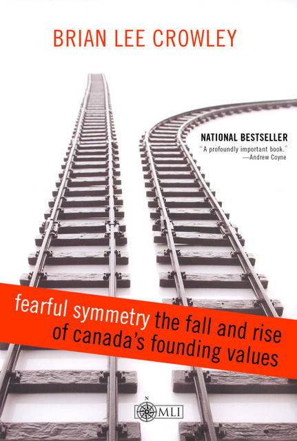 Fearful Symmetry – the Fall and Rise of Canada's Founding Values, Brian Lee Crowley
