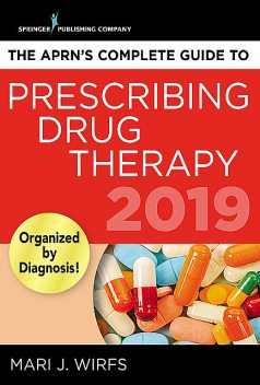 The APRN's Complete Guide to Prescribing Drug Therapy 2019, APRN, MN, FNP-BC, ANP-BC, CNE, Mari J. Wirfs