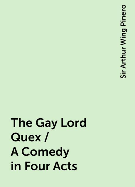 The Gay Lord Quex / A Comedy in Four Acts, Sir Arthur Wing Pinero