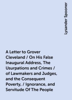 A Letter to Grover Cleveland / On His False Inaugural Address, The Usurpations and Crimes / of Lawmakers and Judges, and the Consequent Poverty, / Ignorance, and Servitude Of The People, Lysander Spooner