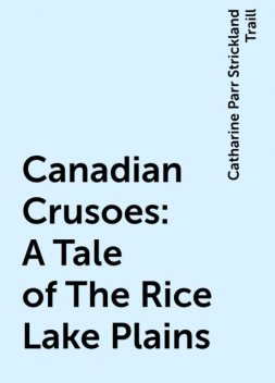 Canadian Crusoes: A Tale of The Rice Lake Plains, Catharine Parr Strickland Traill