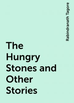 The Hungry Stones and Other Stories, Rabindranath Tagore