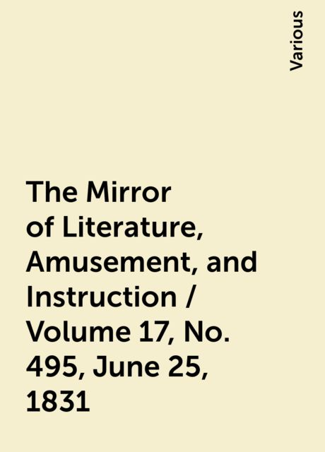 The Mirror of Literature, Amusement, and Instruction / Volume 17, No. 495, June 25, 1831, Various