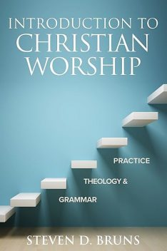 Introduction to Christian Worship, Steven D. Bruns