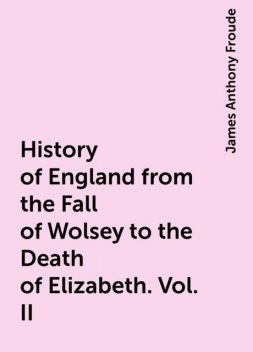History of England from the Fall of Wolsey to the Death of Elizabeth. Vol. II, James Anthony Froude
