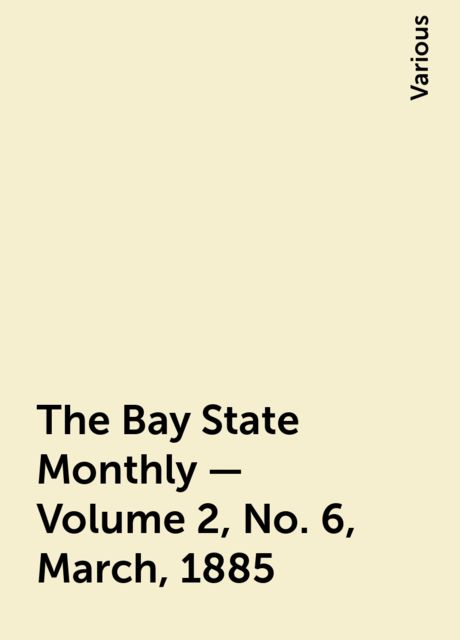 The Bay State Monthly — Volume 2, No. 6, March, 1885, Various