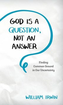 God Is a Question, Not an Answer, William Irwin