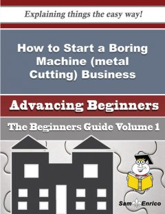 How to Start a Boring Machine (metal Cutting) Business (Beginners Guide), Marcelina Lamar