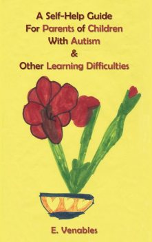 A Self-Help Guide for Parents of Children with Autism and Other Learning Difficulties, E. Venables