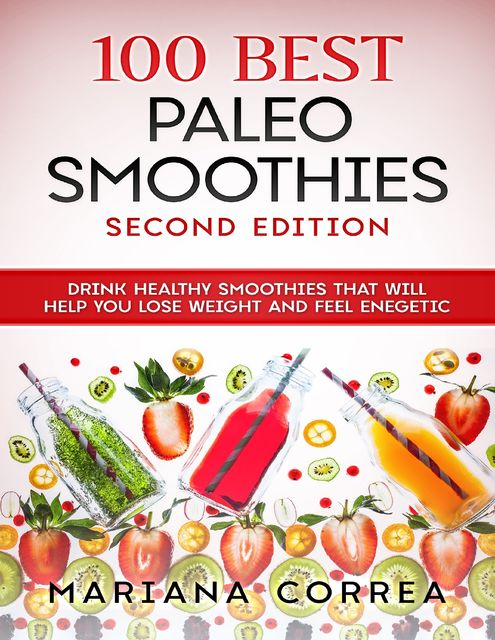 100 Best Paleo Smoothies Second Edition – Drink Healthy Smoothies That Will Help You Lose Weight and Feel Energetic, Mariana Correa